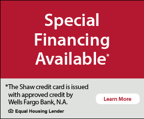 Special financing available. This Shaw credit card is issued with approved credit by Wells Fargo Bank, N.A. Equal Housing Lender.